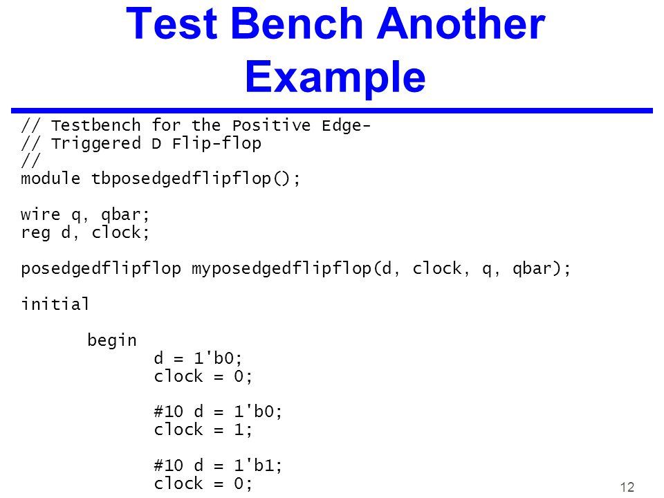 12 Test Bench Another Example // Testbench for the Positive Edge- // Triggered D Flip-flop // module tbposedgedflipflop(); wire q, qbar; reg d, clock; posedgedflipflop myposedgedflipflop(d, clock, q, qbar); initial begin d = 1 b0; clock = 0; #10 d = 1 b0; clock = 1; #10 d = 1 b1; clock = 0;