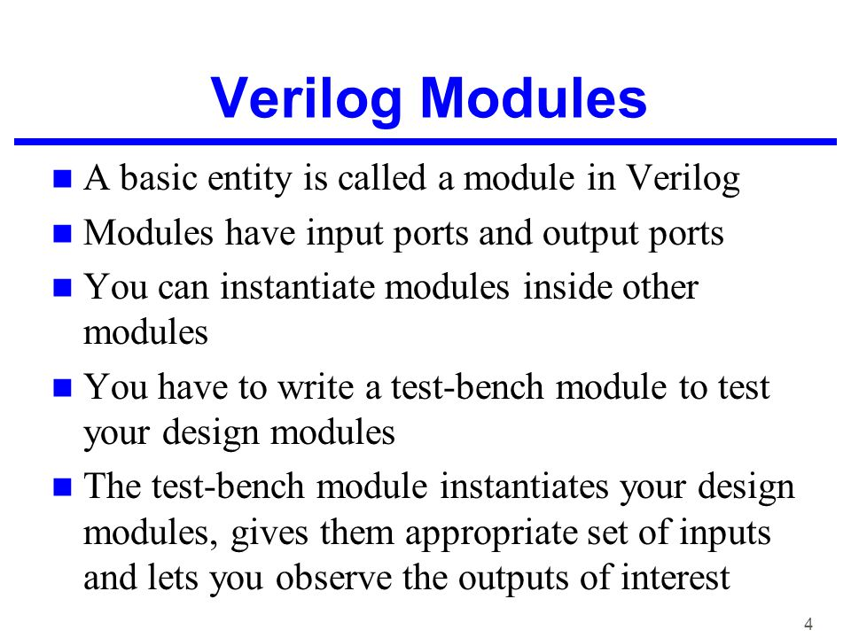 4 Verilog Modules A basic entity is called a module in Verilog Modules have input ports and output ports You can instantiate modules inside other modules You have to write a test-bench module to test your design modules The test-bench module instantiates your design modules, gives them appropriate set of inputs and lets you observe the outputs of interest