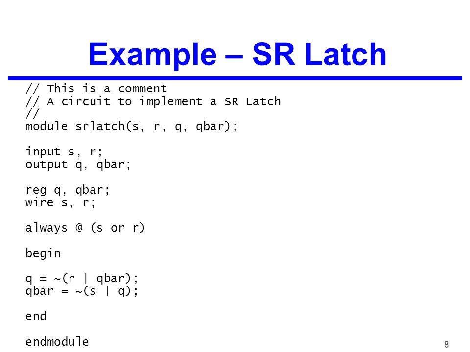 8 Example – SR Latch // This is a comment // A circuit to implement a SR Latch // module srlatch(s, r, q, qbar); input s, r; output q, qbar; reg q, qbar; wire s, r; always @ (s or r) begin q = ~(r | qbar); qbar = ~(s | q); end endmodule