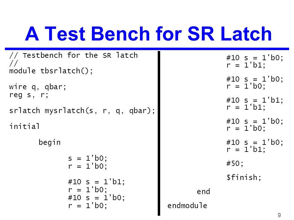 9 A Test Bench for SR Latch // Testbench for the SR latch // module tbsrlatch(); wire q, qbar; reg s, r; srlatch mysrlatch(s, r, q, qbar); initial begin s = 1 b0; r = 1 b0; #10 s = 1 b1; r = 1 b0; #10 s = 1 b0; r = 1 b0; #10 s = 1 b0; r = 1 b1; #10 s = 1 b0; r = 1 b0; #10 s = 1 b1; r = 1 b1; #10 s = 1 b0; r = 1 b0; #10 s = 1 b0; r = 1 b1; #50; $finish; end endmodule