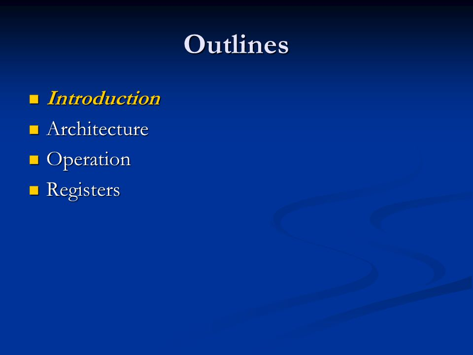 Outlines Introduction Introduction Architecture Architecture Operation Operation Registers Registers