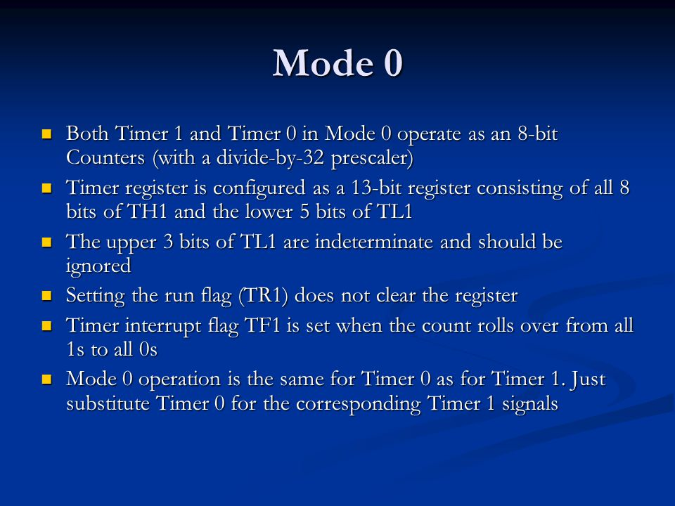 Mode 0 Both Timer 1 and Timer 0 in Mode 0 operate as an 8-bit Counters (with a divide-by-32 prescaler) Both Timer 1 and Timer 0 in Mode 0 operate as a