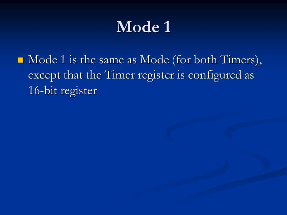 Mode 1 Mode 1 is the same as Mode (for both Timers), except that the Timer register is configured as 16-bit register Mode 1 is the same as Mode (for b