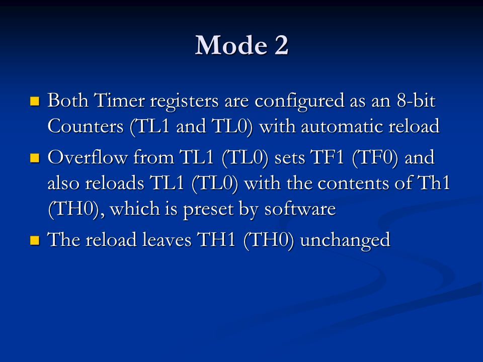 Mode 2 Both Timer registers are configured as an 8-bit Counters (TL1 and TL0) with automatic reload Both Timer registers are configured as an 8-bit Co