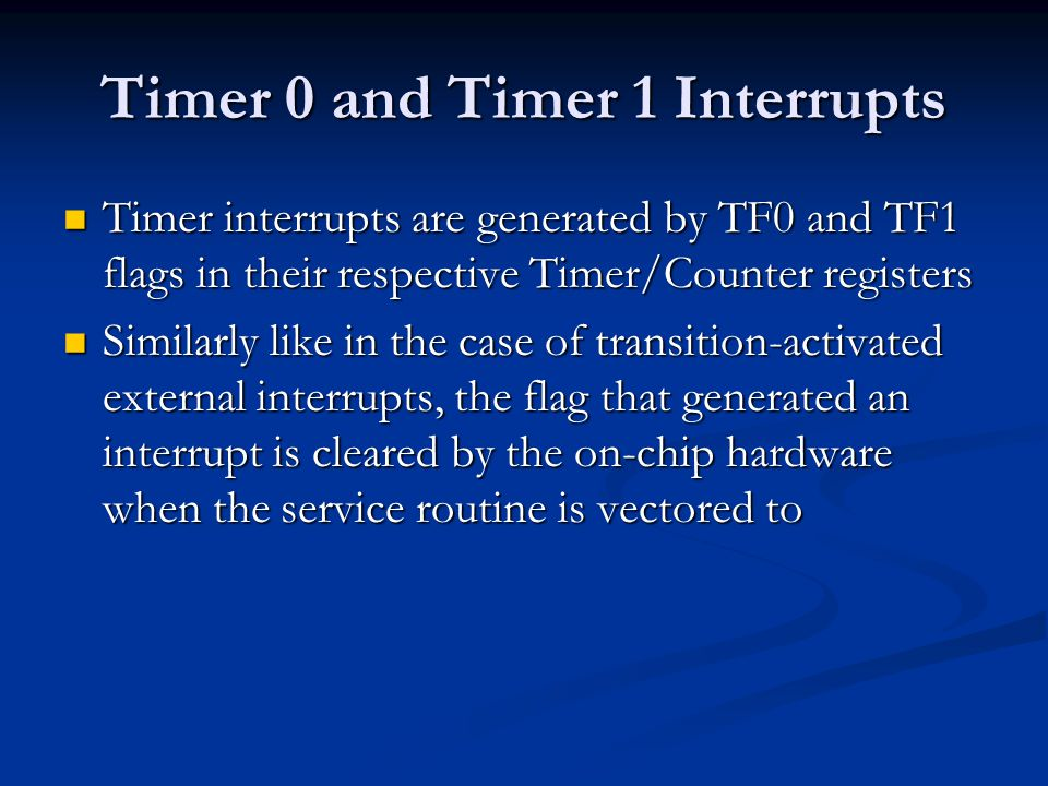 Timer 0 and Timer 1 Interrupts Timer interrupts are generated by TF0 and TF1 flags in their respective Timer/Counter registers Timer interrupts are ge
