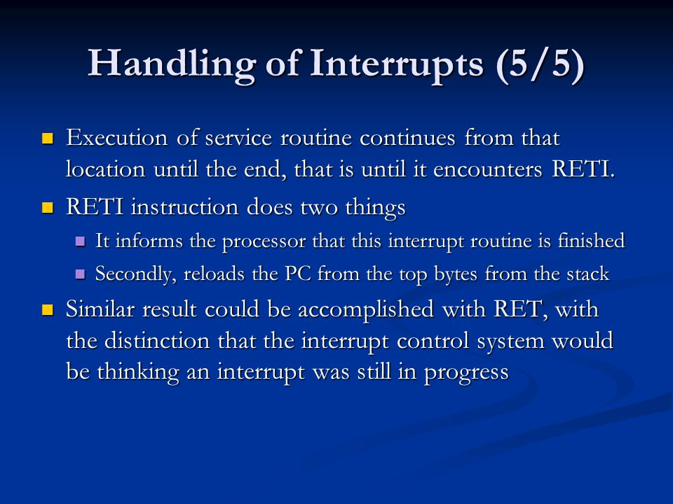 Handling of Interrupts (5/5) Execution of service routine continues from that location until the end, that is until it encounters RETI. Execution of s