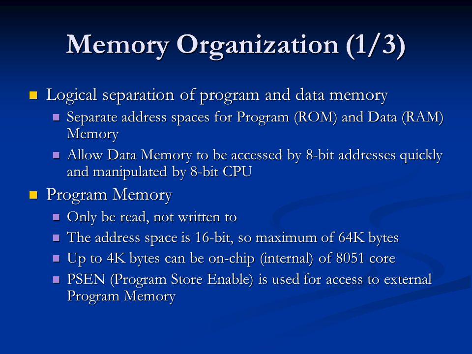 Memory Organization (1/3) Logical separation of program and data memory Logical separation of program and data memory Separate address spaces for Prog