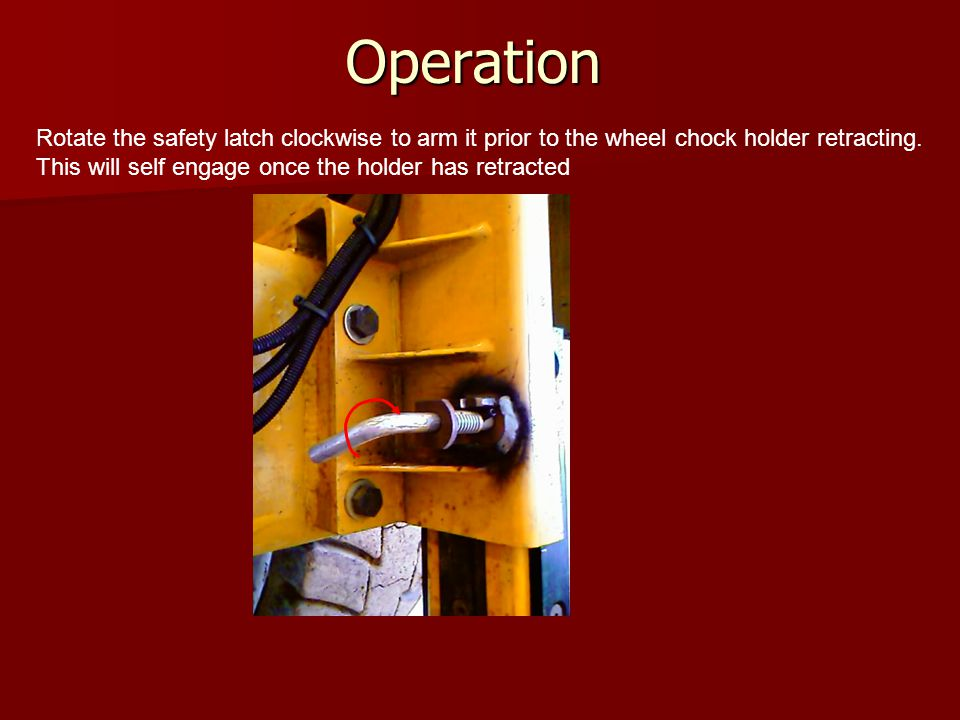 Operation Rotate the safety latch clockwise to arm it prior to the wheel chock holder retracting. This will self engage once the holder has retracted