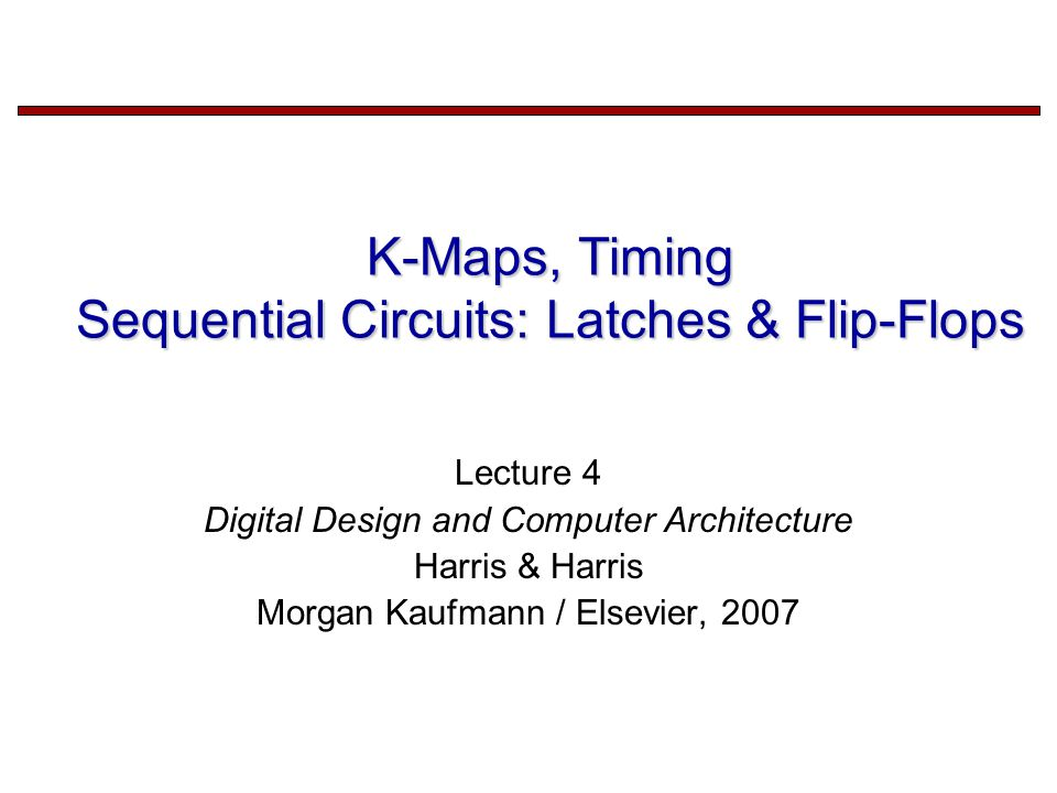 K-Maps, Timing Sequential Circuits: Latches & Flip-Flops Lecture 4 Digital Design and Computer Architecture Harris & Harris Morgan Kaufmann / Elsevier, 2007