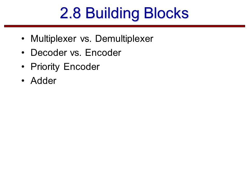 2.8 Building Blocks Multiplexer vs. Demultiplexer Decoder vs. Encoder Priority Encoder Adder