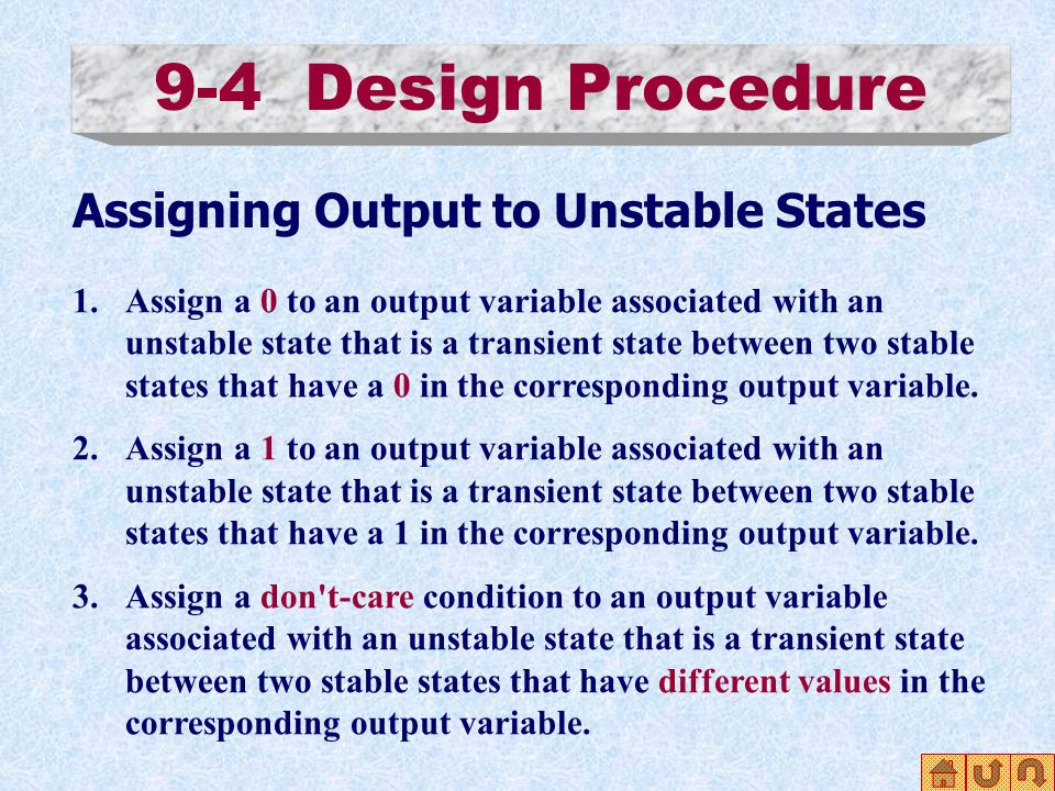9-4 Design Procedure Assigning Output to Unstable States 1.Assign a 0 to an output variable associated with an unstable state that is a transient state between two stable states that have a 0 in the corresponding output variable.