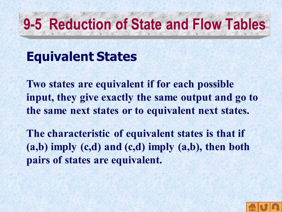 9-5 Reduction of State and Flow Tables Equivalent States Two states are equivalent if for each possible input, they give exactly the same output and go to the same next states or to equivalent next states.