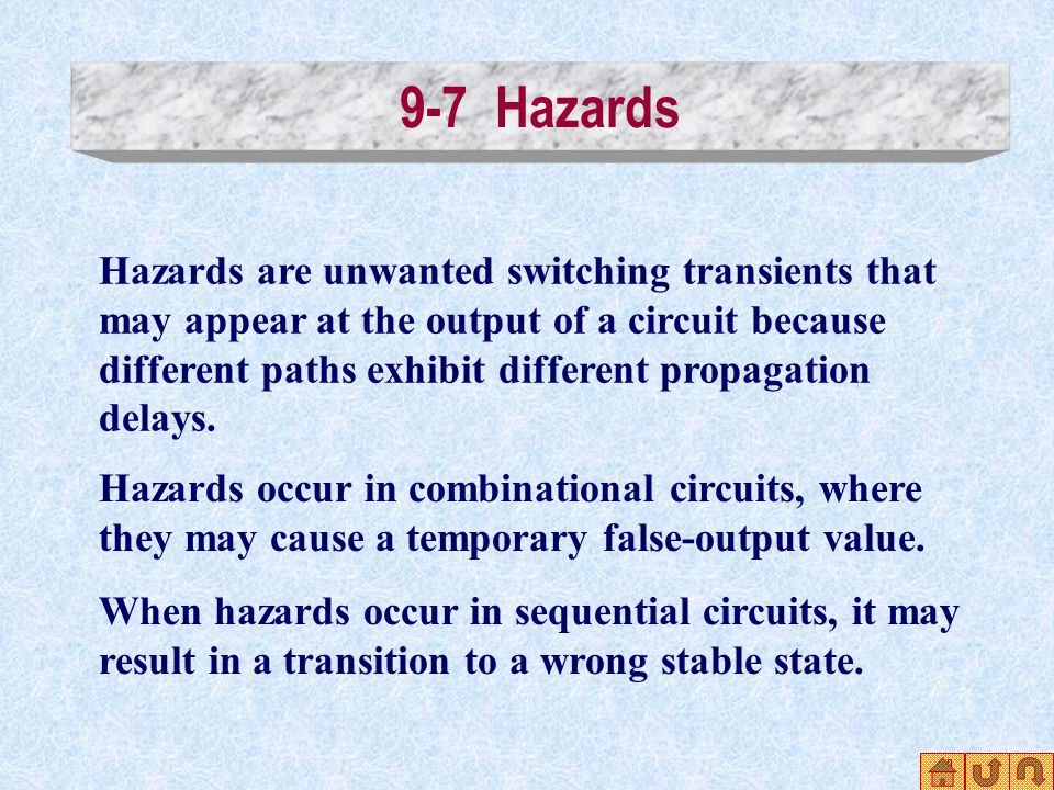 9-7 Hazards Hazards are unwanted switching transients that may appear at the output of a circuit because different paths exhibit different propagation delays.