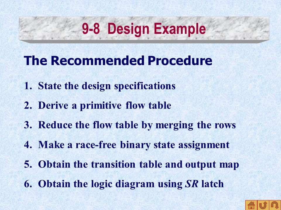 9-8 Design Example The Recommended Procedure 1.State the design specifications 2.Derive a primitive flow table 3.Reduce the flow table by merging the rows 4.Make a race-free binary state assignment 5.Obtain the transition table and output map 6.Obtain the logic diagram using SR latch