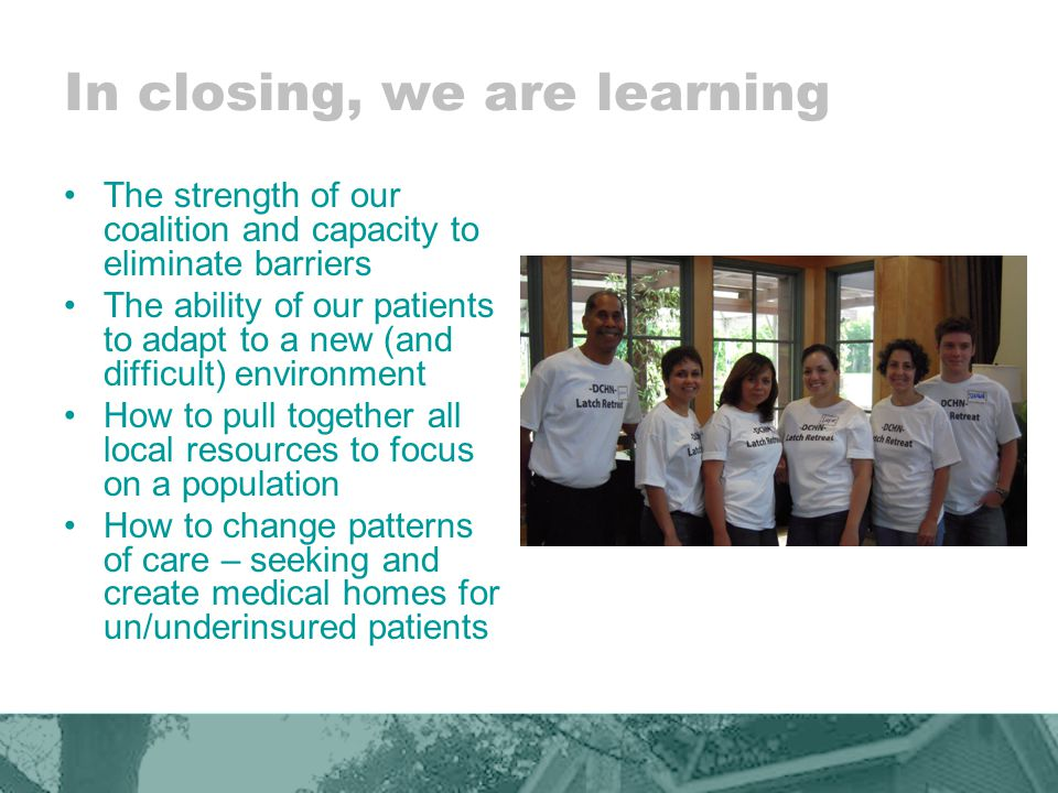 In closing, we are learning The strength of our coalition and capacity to eliminate barriers The ability of our patients to adapt to a new (and difficult) environment How to pull together all local resources to focus on a population How to change patterns of care – seeking and create medical homes for un/underinsured patients