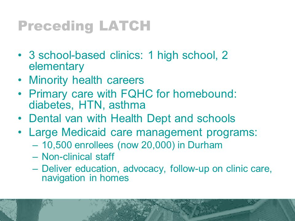 LATCH History Launched: January 2002; Healthy Communities Access Program (HCAP) funding from US Health Resources and Services Administration (HRSA.) To improve access to health services Improve health status for Durham County's growing uninsured/ underinsured Latino immigrants.