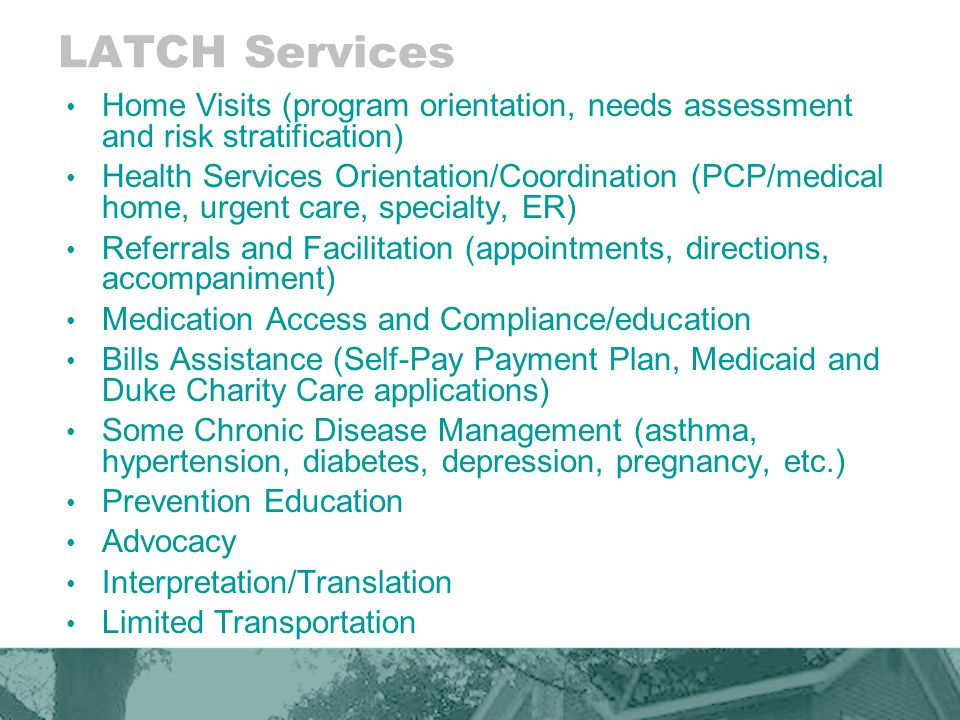 LATCH Services Home Visits (program orientation, needs assessment and risk stratification) Health Services Orientation/Coordination (PCP/medical home, urgent care, specialty, ER) Referrals and Facilitation (appointments, directions, accompaniment) Medication Access and Compliance/education Bills Assistance (Self-Pay Payment Plan, Medicaid and Duke Charity Care applications) Some Chronic Disease Management (asthma, hypertension, diabetes, depression, pregnancy, etc.) Prevention Education Advocacy Interpretation/Translation Limited Transportation