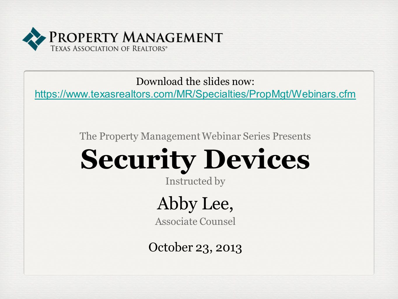 Download the slides now: https://www.texasrealtors.com/MR/Specialties/PropMgt/Webinars.cfm The Property Management Webinar Series Presents Security Devices Instructed by Abby Lee, Associate Counsel October 23, 2013 https://www.texasrealtors.com/MR/Specialties/PropMgt/Webinars.cfm