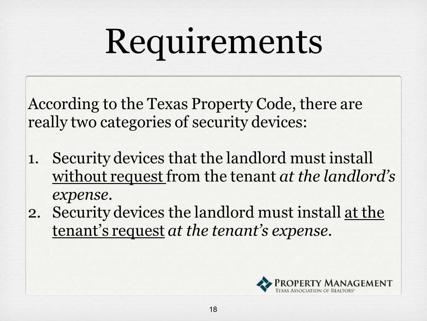 Requirements According to the Texas Property Code, there are really two categories of security devices: 1.Security devices that the landlord must install without request from the tenant at the landlord's expense.