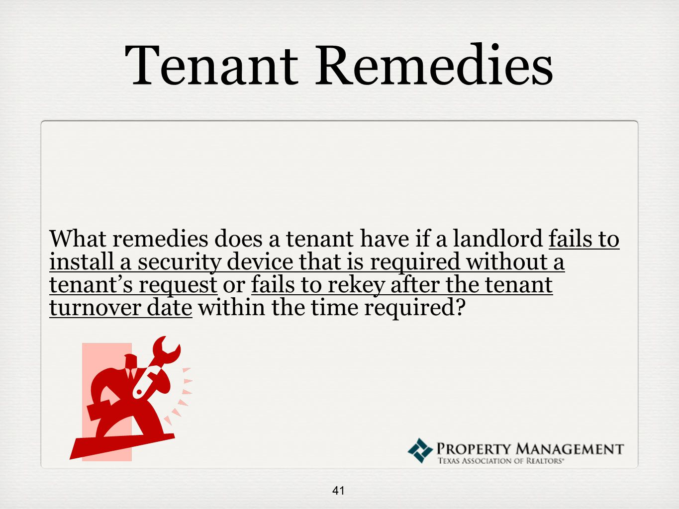 Tenant Remedies What remedies does a tenant have if a landlord fails to install a security device that is required without a tenant's request or fails to rekey after the tenant turnover date within the time required.