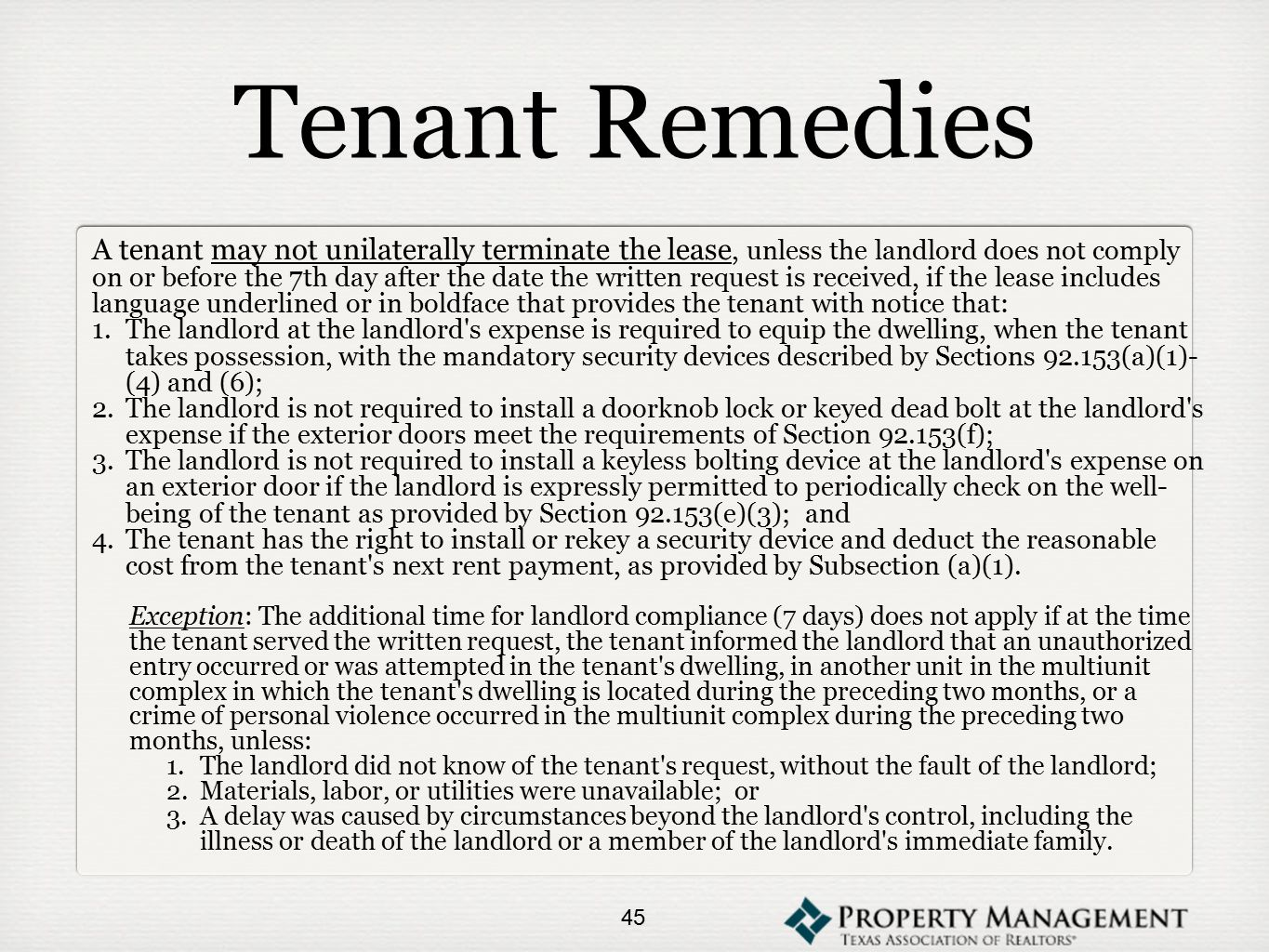 Tenant Remedies A tenant may not unilaterally terminate the lease, unless the landlord does not comply on or before the 7th day after the date the written request is received, if the lease includes language underlined or in boldface that provides the tenant with notice that: 1.The landlord at the landlord s expense is required to equip the dwelling, when the tenant takes possession, with the mandatory security devices described by Sections 92.153(a)(1)- (4) and (6); 2.The landlord is not required to install a doorknob lock or keyed dead bolt at the landlord s expense if the exterior doors meet the requirements of Section 92.153(f); 3.The landlord is not required to install a keyless bolting device at the landlord s expense on an exterior door if the landlord is expressly permitted to periodically check on the well- being of the tenant as provided by Section 92.153(e)(3); and 4.The tenant has the right to install or rekey a security device and deduct the reasonable cost from the tenant s next rent payment, as provided by Subsection (a)(1).