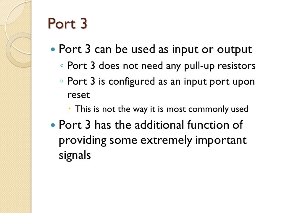 Port 3 Port 3 can be used as input or output ◦ Port 3 does not need any pull-up resistors ◦ Port 3 is configured as an input port upon reset  This is