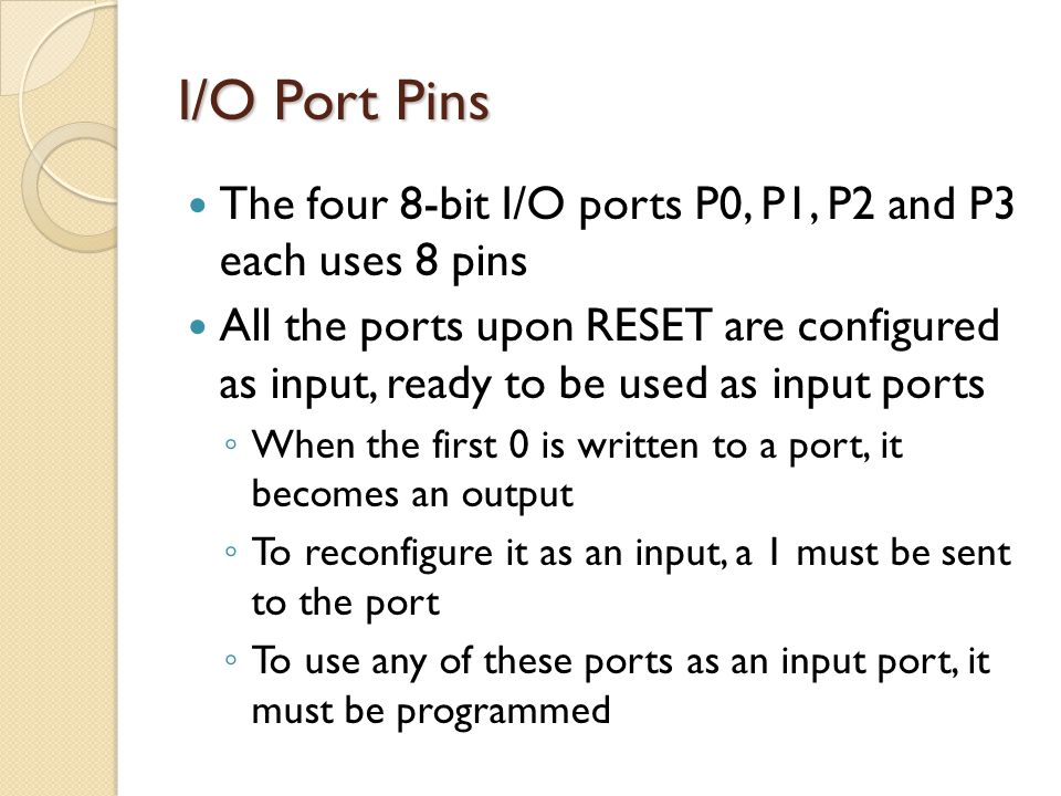 I/O Port Pins The four 8-bit I/O ports P0, P1, P2 and P3 each uses 8 pins All the ports upon RESET are configured as input, ready to be used as input