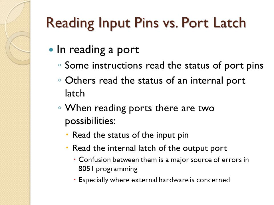 Reading Input Pins vs. Port Latch In reading a port ◦ Some instructions read the status of port pins ◦ Others read the status of an internal port latc