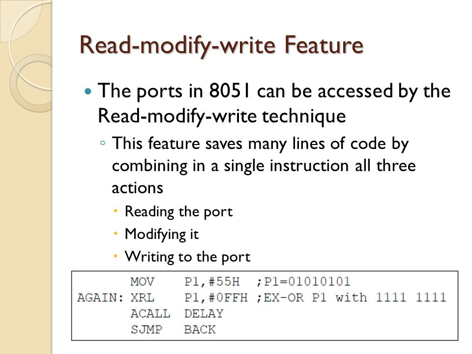 Read-modify-write Feature The ports in 8051 can be accessed by the Read-modify-write technique ◦ This feature saves many lines of code by combining in