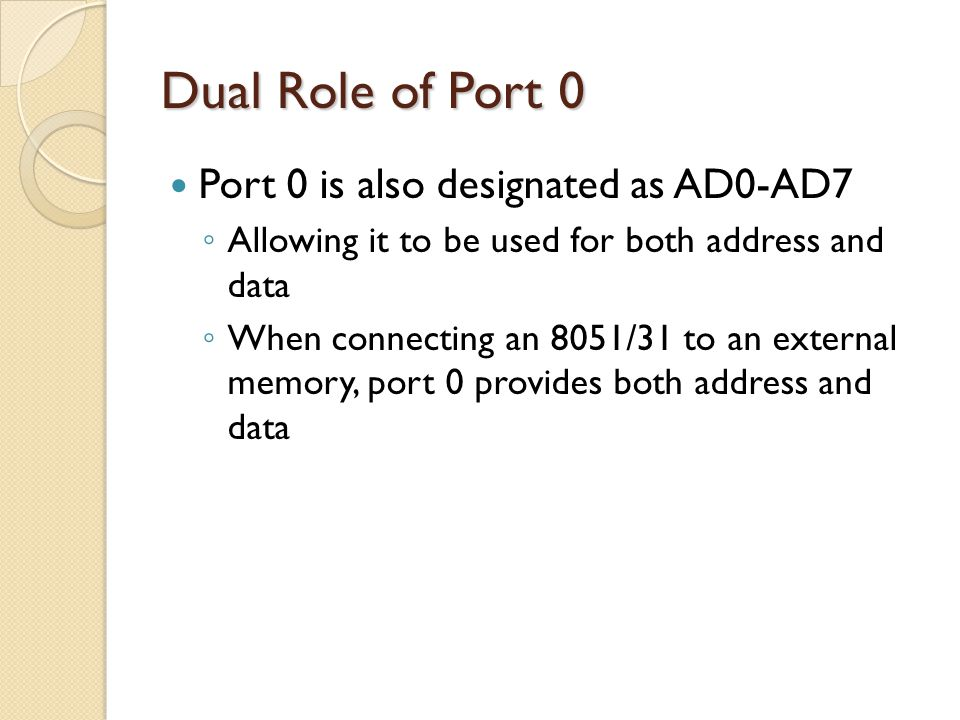 Dual Role of Port 0 Port 0 is also designated as AD0-AD7 ◦ Allowing it to be used for both address and data ◦ When connecting an 8051/31 to an externa