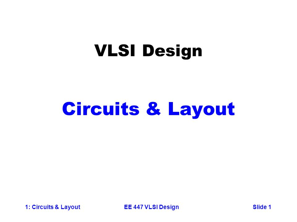 1: Circuits & LayoutSlide 1EE 447 VLSI Design VLSI Design Circuits & Layout