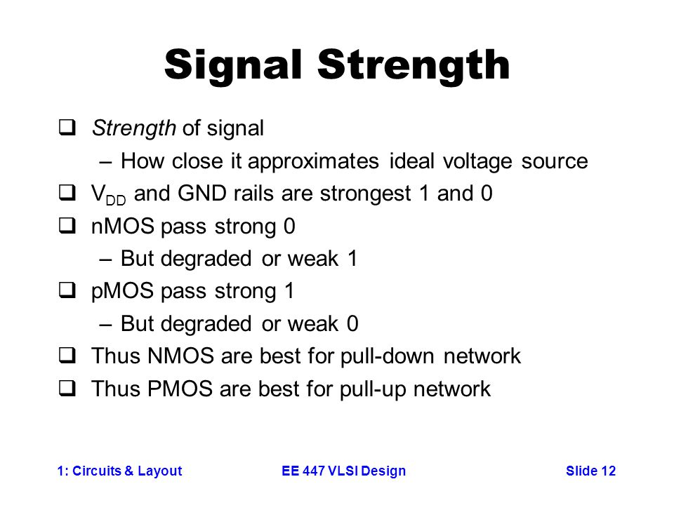 1: Circuits & LayoutSlide 12EE 447 VLSI Design Signal Strength  Strength of signal –How close it approximates ideal voltage source  V DD and GND rai