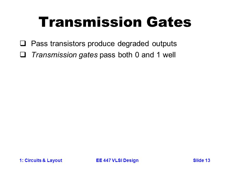 1: Circuits & LayoutSlide 13EE 447 VLSI Design Transmission Gates  Pass transistors produce degraded outputs  Transmission gates pass both 0 and 1 w