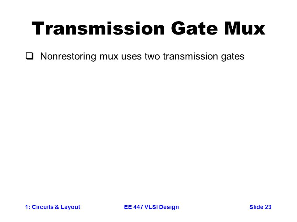 1: Circuits & LayoutSlide 23EE 447 VLSI Design Transmission Gate Mux  Nonrestoring mux uses two transmission gates