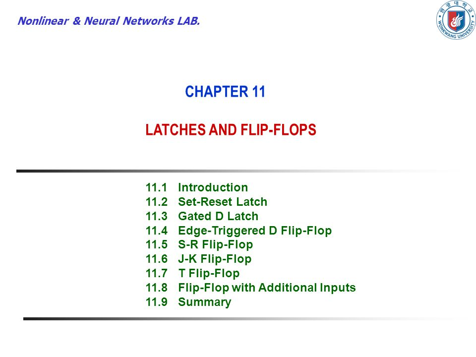 Nonlinear & Neural Networks LAB. CHAPTER 11 LATCHES AND FLIP-FLOPS 11.1Introduction 11.2Set-Reset Latch 11.3Gated D Latch 11.4Edge-Triggered D Flip-Fl
