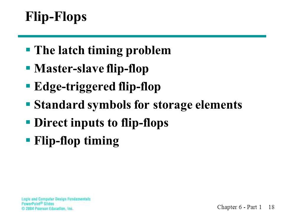 Chapter 6 - Part 1 18 Flip-Flops  The latch timing problem  Master-slave flip-flop  Edge-triggered flip-flop  Standard symbols for storage element