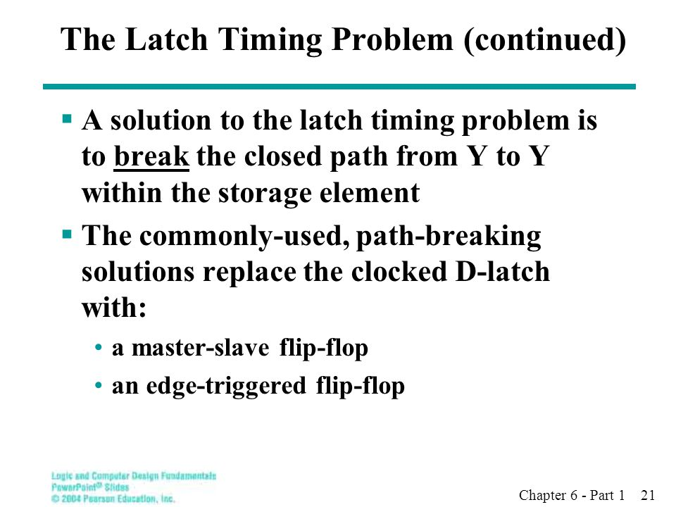 Chapter 6 - Part 1 21 The Latch Timing Problem (continued)  A solution to the latch timing problem is to break the closed path from Y to Y within the