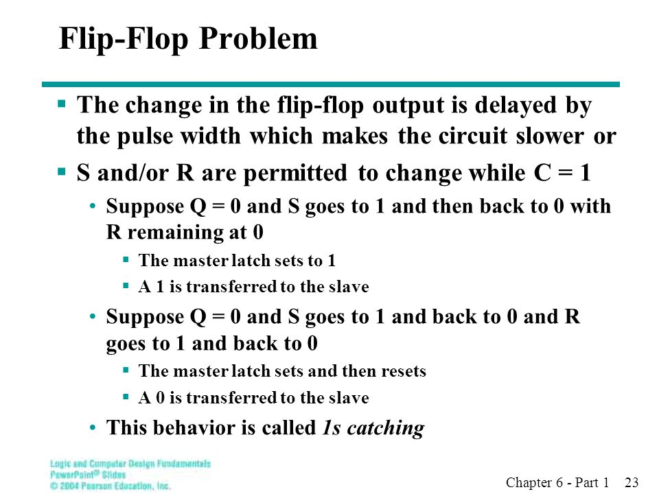 Chapter 6 - Part 1 23 Flip-Flop Problem  The change in the flip-flop output is delayed by the pulse width which makes the circuit slower or  S and/o