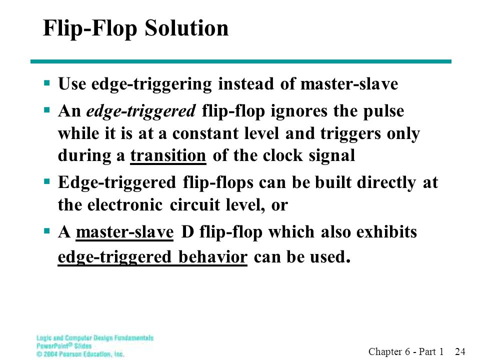 Chapter 6 - Part 1 24 Flip-Flop Solution  Use edge-triggering instead of master-slave  An edge-triggered flip-flop ignores the pulse while it is at