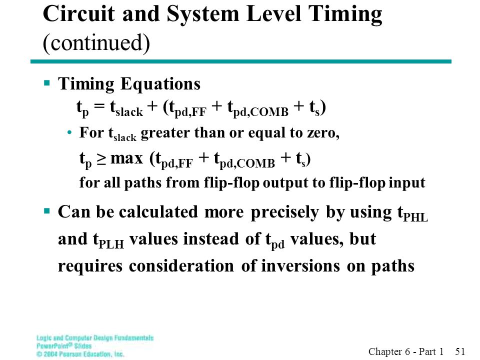 Chapter 6 - Part 1 51  Timing Equations t p = t slack + (t pd,FF + t pd,COMB + t s ) For t slack greater than or equal to zero, t p ≥ max (t pd,FF +