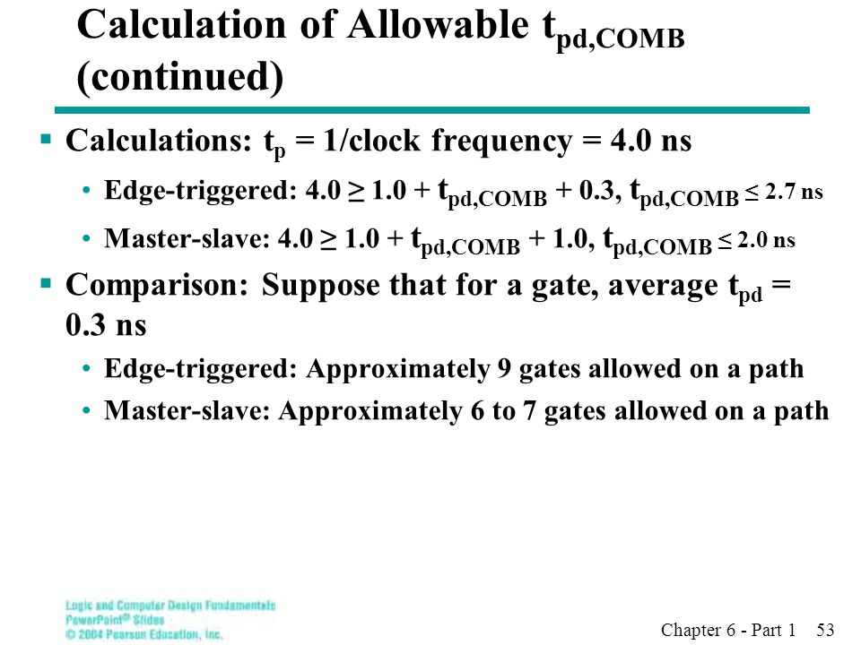 Chapter 6 - Part 1 53 Calculation of Allowable t pd,COMB (continued)  Calculations: t p = 1/clock frequency = 4.0 ns Edge-triggered: 4.0 ≥ 1.0 + t pd