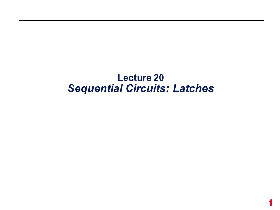 1 Lecture 20 Sequential Circuits: Latches