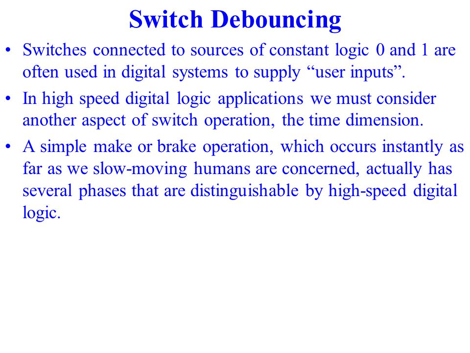 Switches connected to sources of constant logic 0 and 1 are often used in digital systems to supply user inputs .