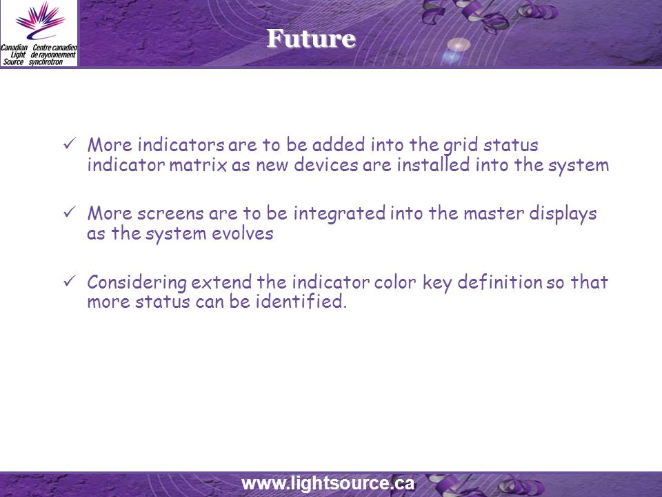 www.lightsource.ca Future More indicators are to be added into the grid status indicator matrix as new devices are installed into the system More screens are to be integrated into the master displays as the system evolves Considering extend the indicator color key definition so that more status can be identified.