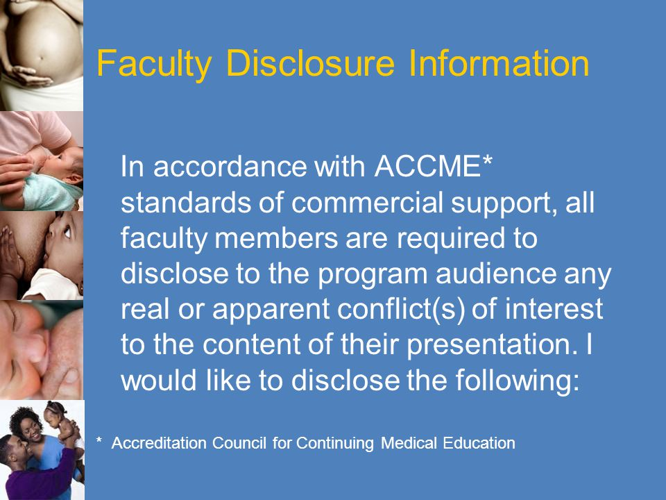 Faculty Disclosure Information In accordance with ACCME* standards of commercial support, all faculty members are required to disclose to the program