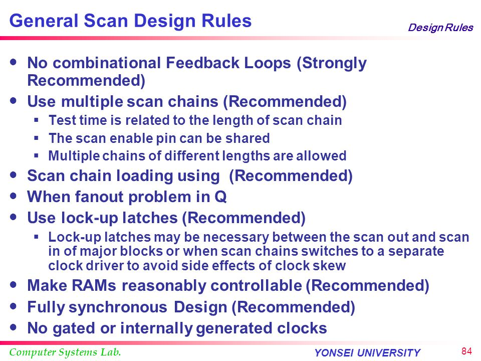 Computer Systems Lab. YONSEI UNIVERSITY 83 Design Rules General Scan Design Rules Disable write signals for RAMs during scan (Required) Important to p