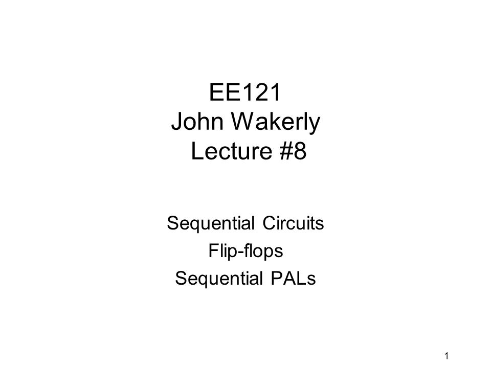 1 EE121 John Wakerly Lecture #8 Sequential Circuits Flip-flops Sequential PALs