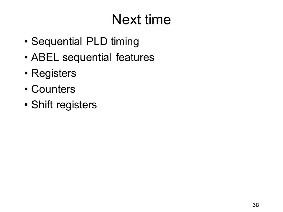 38 Next time Sequential PLD timing ABEL sequential features Registers Counters Shift registers