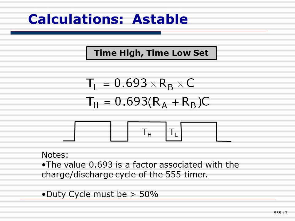 Calculations: Astable THTH TLTL Notes: The value 0.693 is a factor associated with the charge/discharge cycle of the 555 timer.