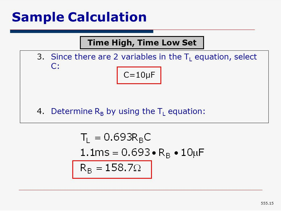 555.15 3.Since there are 2 variables in the T L equation, select C: 4.Determine R B by using the T L equation: C=10μF Sample Calculation Time High, Time Low Set